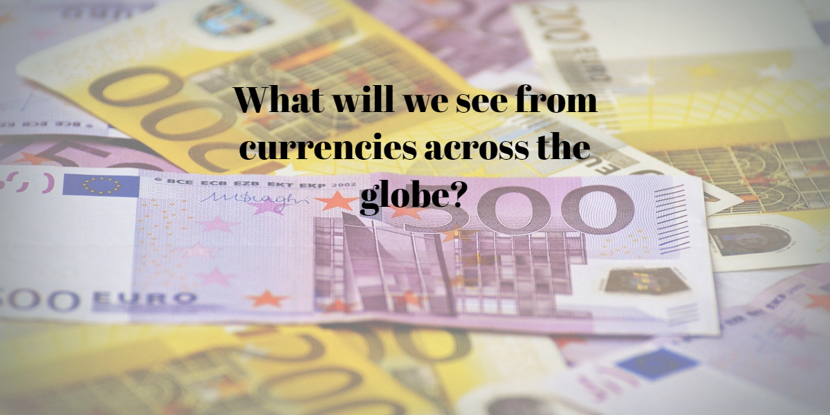 What will we see from currencies across the globe?